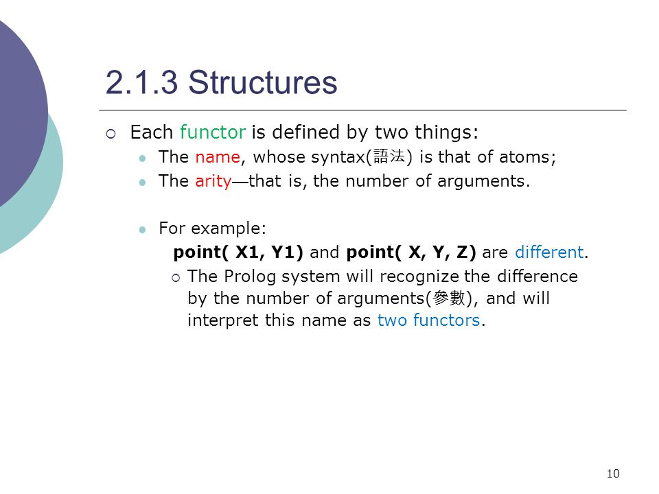 10 2.1.3 Structures  Each functor is defined by two things: The name, whose syntax( 語法 ) is that of atoms; The arity — that is, the number of arguments.