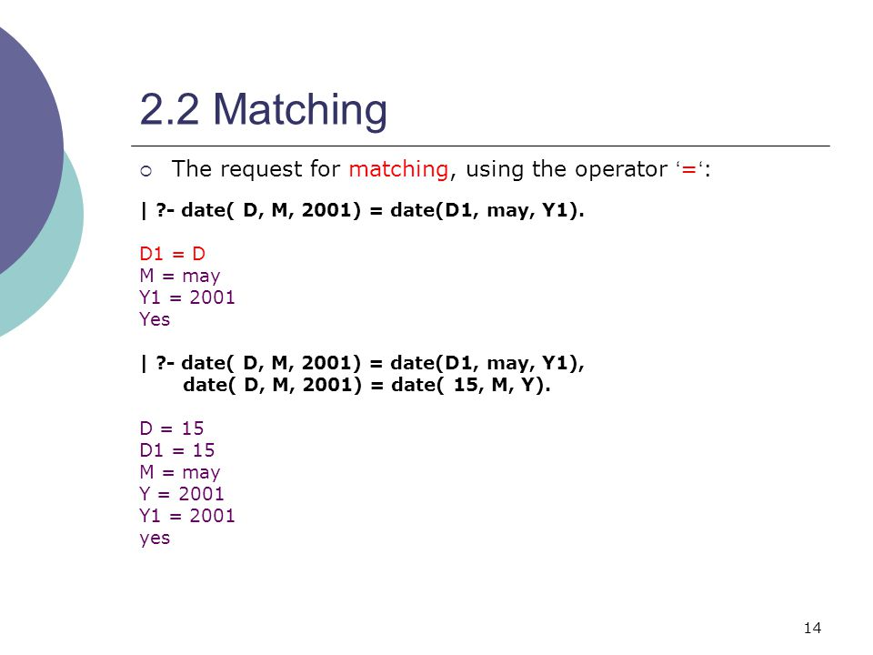 14 2.2 Matching  The request for matching, using the operator ' = ' : | - date( D, M, 2001) = date(D1, may, Y1).
