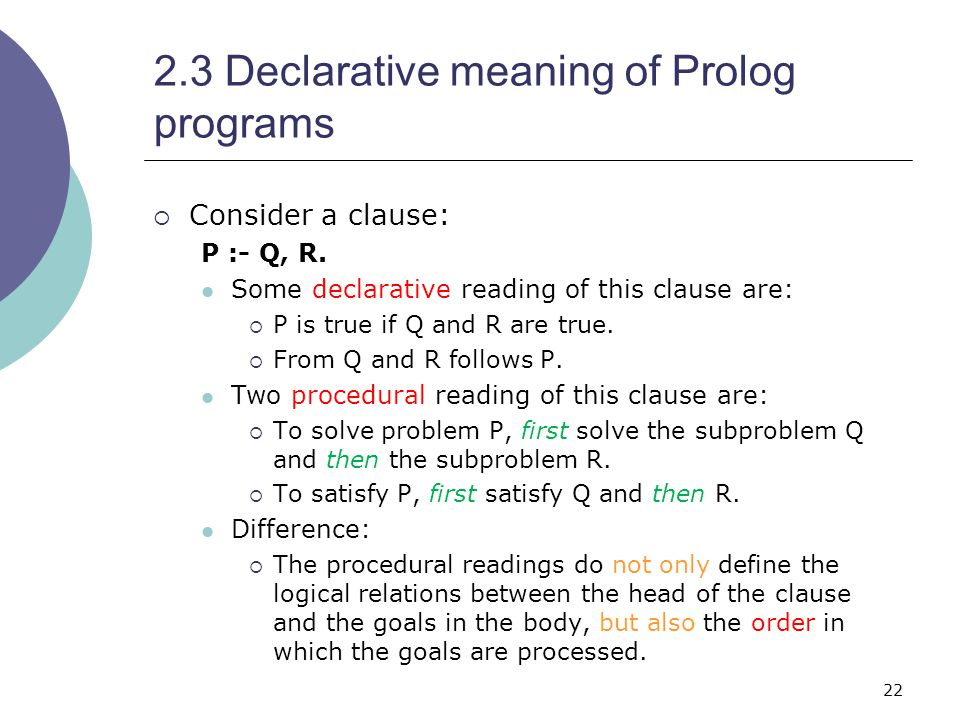 22 2.3 Declarative meaning of Prolog programs  Consider a clause: P :- Q, R.