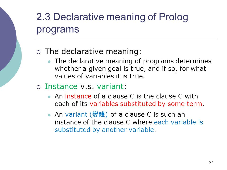 23 2.3 Declarative meaning of Prolog programs  The declarative meaning: The declarative meaning of programs determines whether a given goal is true, and if so, for what values of variables it is true.