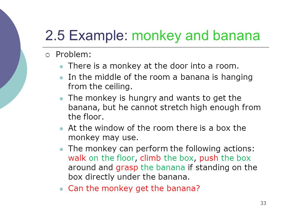 33 2.5 Example: monkey and banana  Problem: There is a monkey at the door into a room.