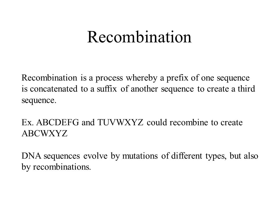 Recombination Recombination is a process whereby a prefix of one sequence is concatenated to a suffix of another sequence to create a third sequence.