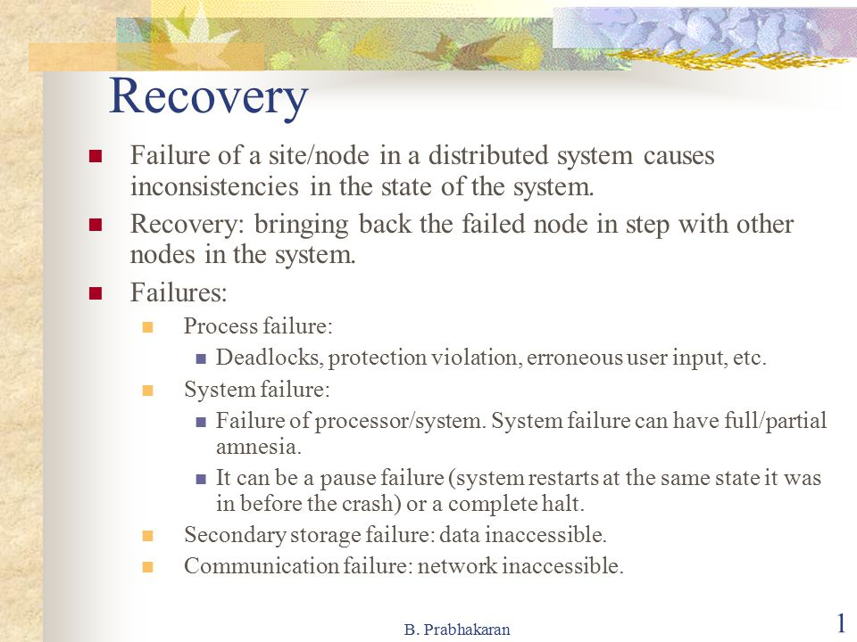 B. Prabhakaran 1 Recovery Failure of a site/node in a distributed system causes inconsistencies in the state of the system. Recovery: bringing back th