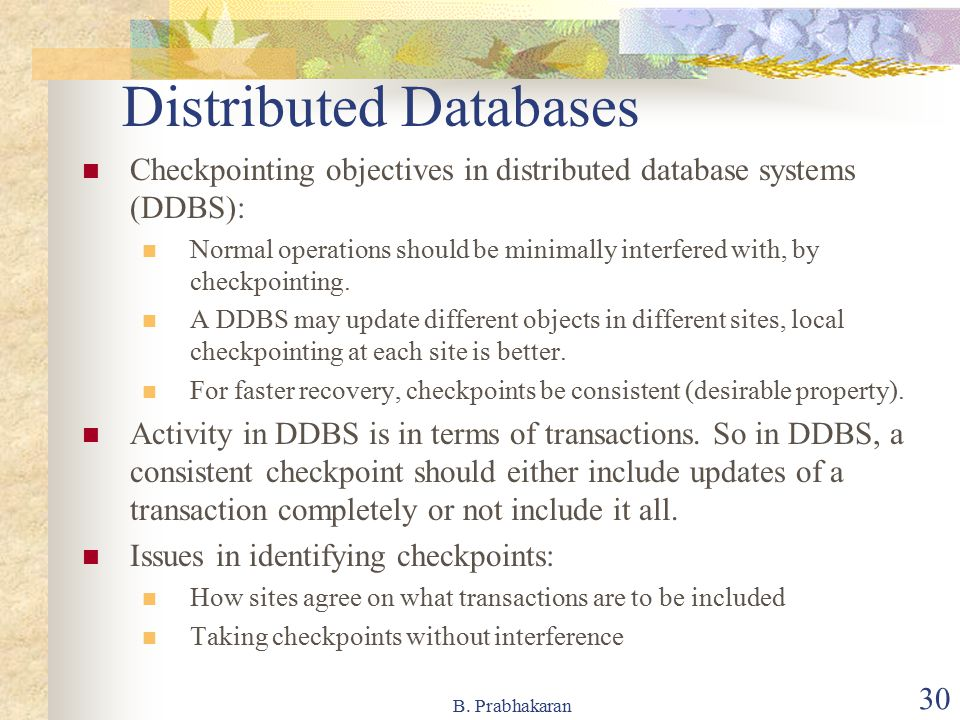 B. Prabhakaran 30 Distributed Databases Checkpointing objectives in distributed database systems (DDBS): Normal operations should be minimally interfe