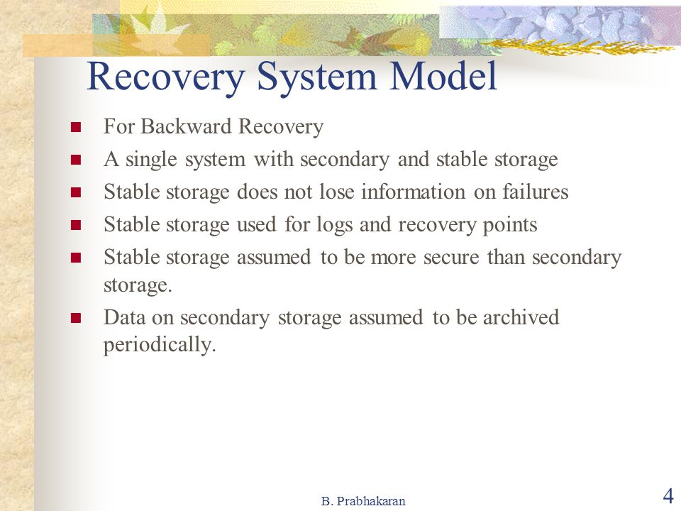 B. Prabhakaran 4 Recovery System Model For Backward Recovery A single system with secondary and stable storage Stable storage does not lose informatio