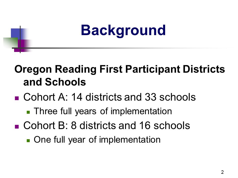 2 Background Oregon Reading First Participant Districts and Schools Cohort A: 14 districts and 33 schools Three full years of implementation Cohort B: 8 districts and 16 schools One full year of implementation