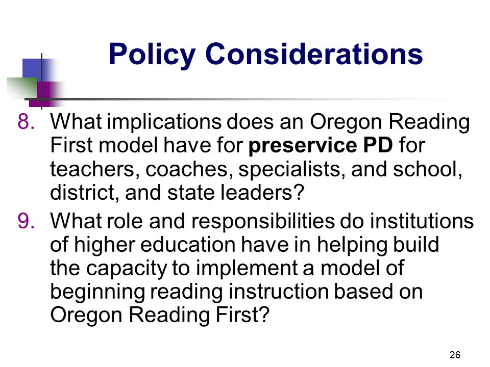 26 Policy Considerations 8.What implications does an Oregon Reading First model have for preservice PD for teachers, coaches, specialists, and school, district, and state leaders.