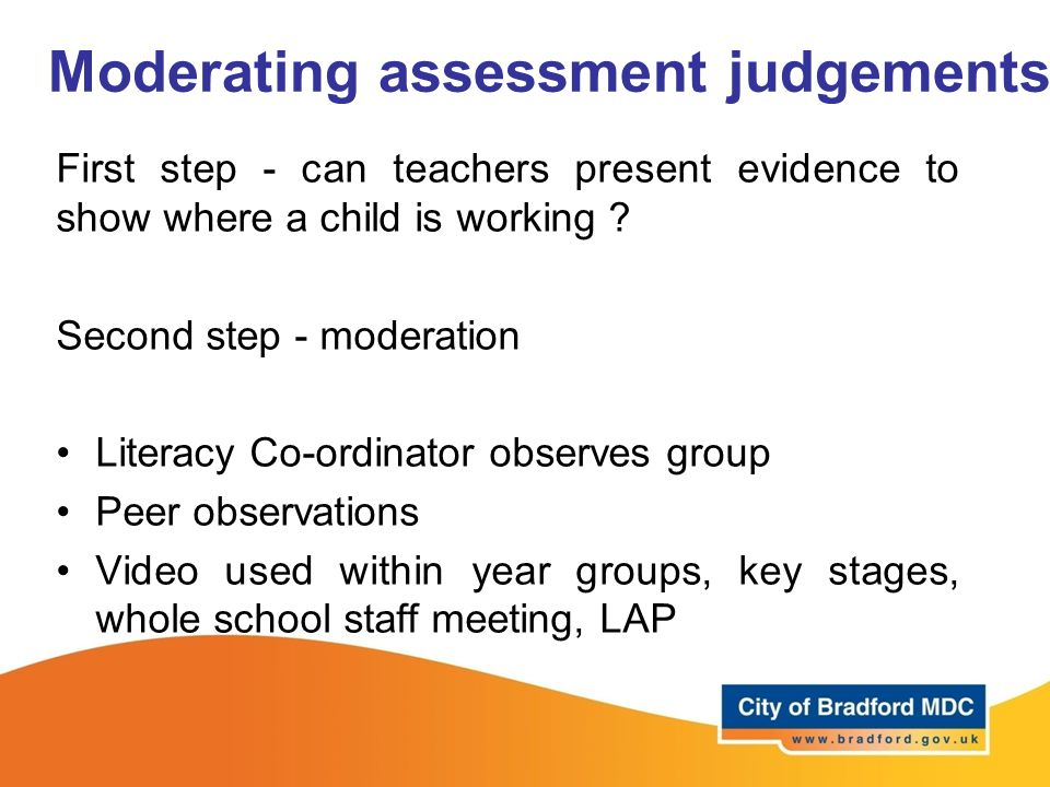 Moderating assessment judgements First step - can teachers present evidence to show where a child is working .
