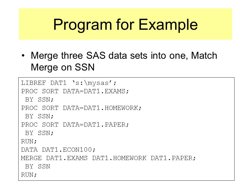 Program for Example Merge three SAS data sets into one, Match Merge on SSN LIBREF DAT1 's:\mysas'; PROC SORT DATA=DAT1.EXAMS; BY SSN; PROC SORT DATA=DAT1.HOMEWORK; BY SSN; PROC SORT DATA=DAT1.PAPER; BY SSN; RUN; DATA DAT1.ECON100; MERGE DAT1.EXAMS DAT1.HOMEWORK DAT1.PAPER; BY SSN RUN;