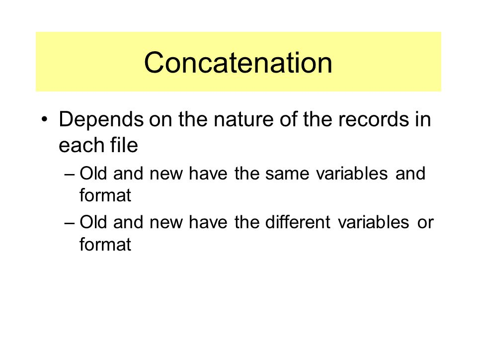 Depends on the nature of the records in each file –Old and new have the same variables and format –Old and new have the different variables or format