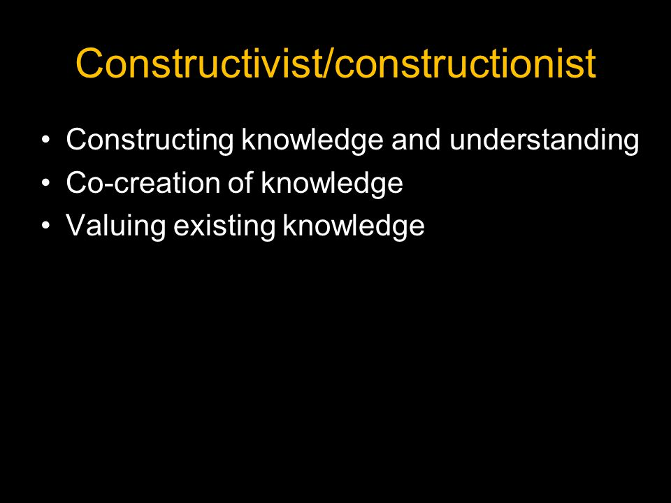 Constructivist/constructionist Constructing knowledge and understanding Co-creation of knowledge Valuing existing knowledge