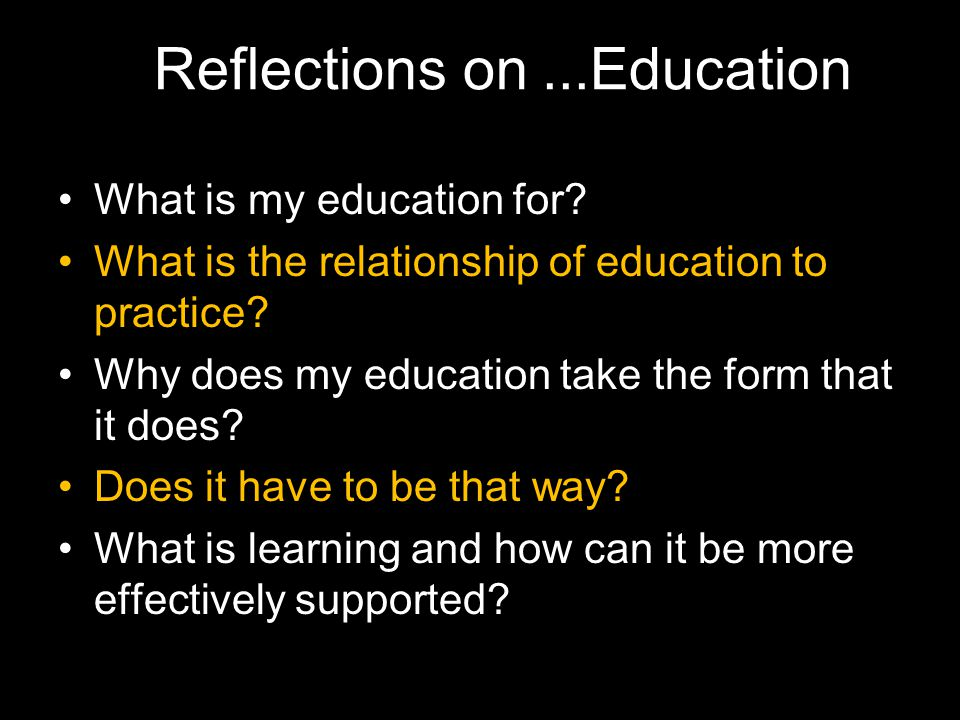 What is my education for? What is the relationship of education to practice? Why does my education take the form that it does? Does it have to be that