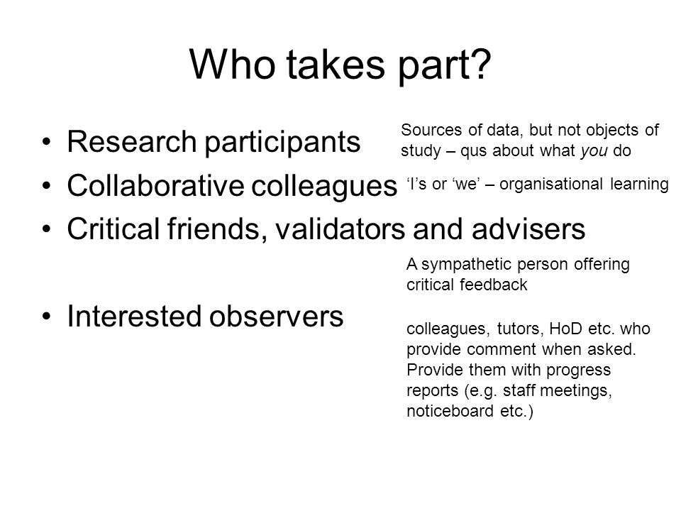 Who takes part? Research participants Collaborative colleagues Critical friends, validators and advisers Interested observers Sources of data, but not
