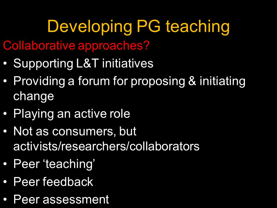 Developing PG teaching Collaborative approaches? Supporting L&T initiatives Providing a forum for proposing & initiating change Playing an active role