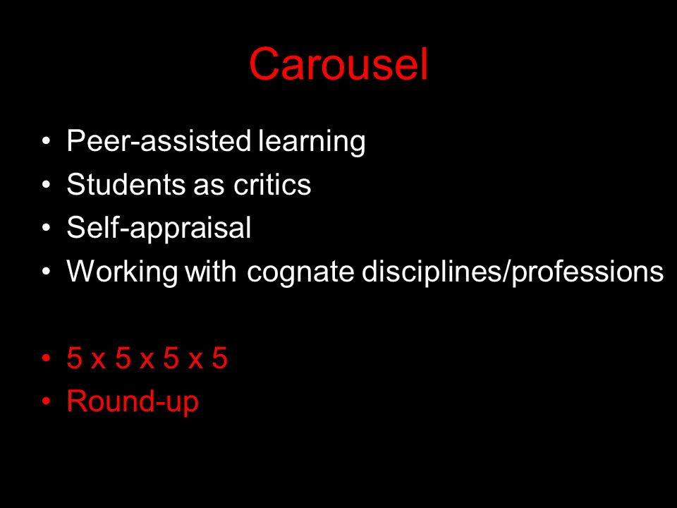 Carousel Peer-assisted learning Students as critics Self-appraisal Working with cognate disciplines/professions 5 x 5 x 5 x 5 Round-up