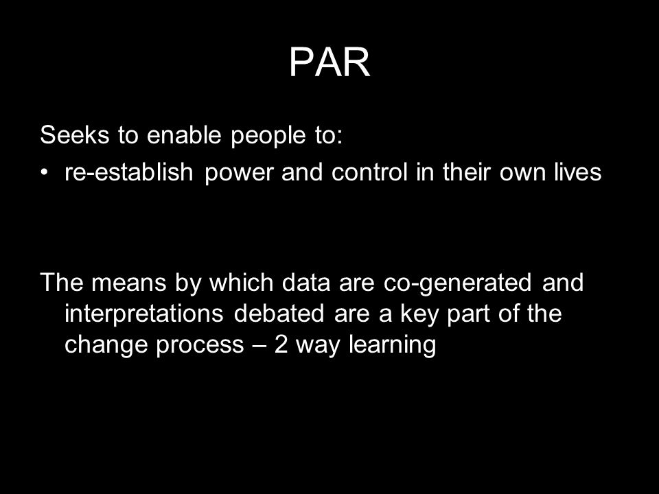 PAR Seeks to enable people to: re-establish power and control in their own lives The means by which data are co-generated and interpretations debated