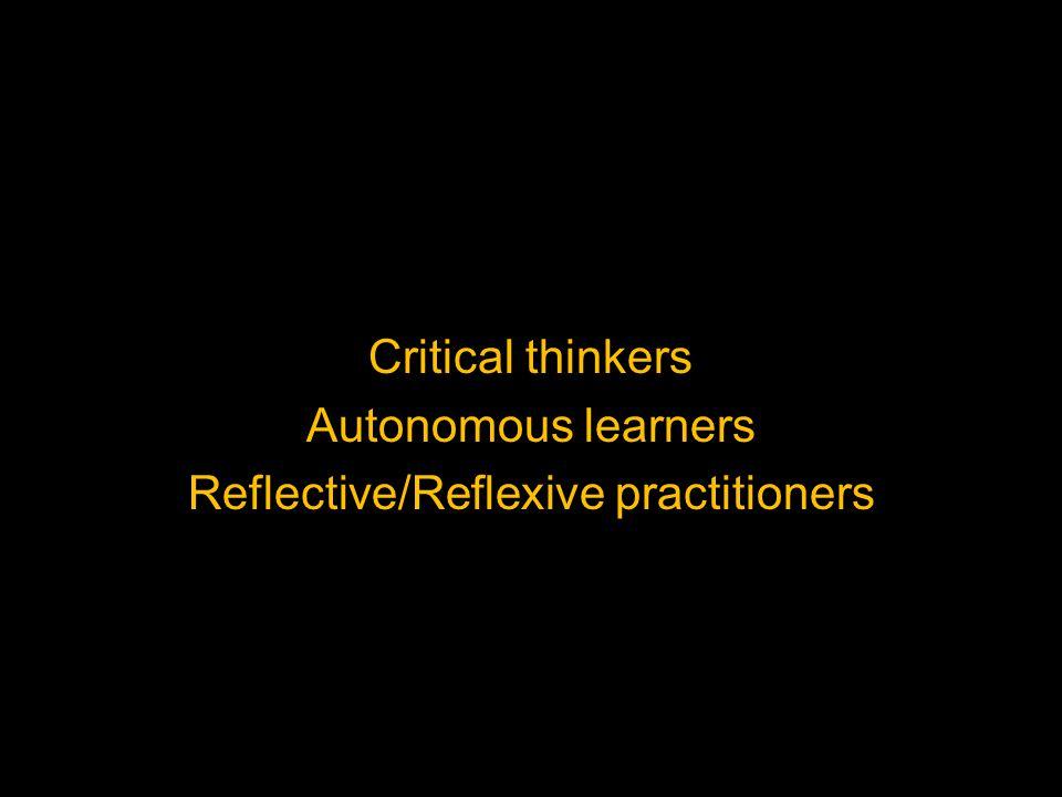 Critical thinkers Autonomous learners Reflective/Reflexive practitioners