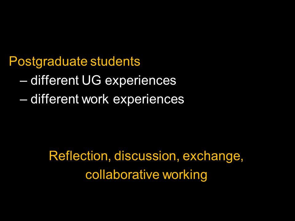 Postgraduate students – different UG experiences – different work experiences Reflection, discussion, exchange, collaborative working