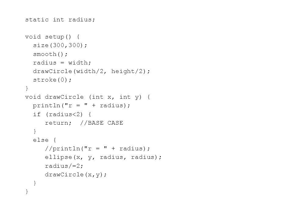 static int radius; void setup() { size(300,300); smooth(); radius = width; drawCircle(width/2, height/2); stroke(0); } void drawCircle (int x, int y) { println( r = + radius); if (radius<2) { return; //BASE CASE } else { //println( r = + radius); ellipse(x, y, radius, radius); radius/=2; drawCircle(x,y); }