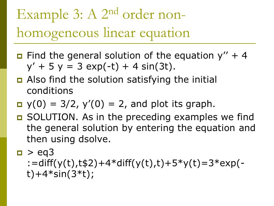 Example 3: A 2 nd order non- homogeneous linear equation  Find the general solution of the equation y'' + 4 y' + 5 y = 3 exp(-t) + 4 sin(3t).