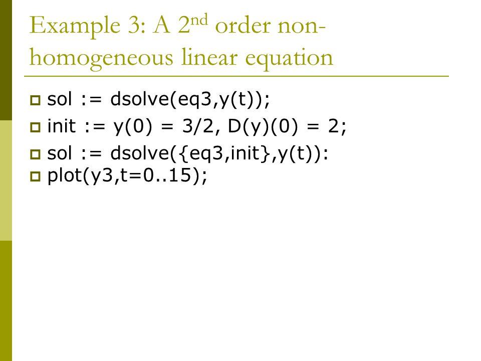 Example 3: A 2 nd order non- homogeneous linear equation  sol := dsolve(eq3,y(t));  init := y(0) = 3/2, D(y)(0) = 2;  sol := dsolve({eq3,init},y(t)):  plot(y3,t=0..15);