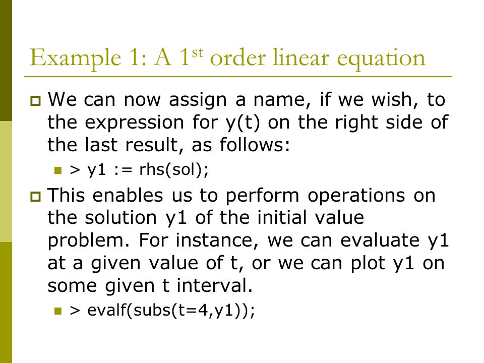 Example 1: A 1 st order linear equation  We can now assign a name, if we wish, to the expression for y(t) on the right side of the last result, as follows: > y1 := rhs(sol);  This enables us to perform operations on the solution y1 of the initial value problem.