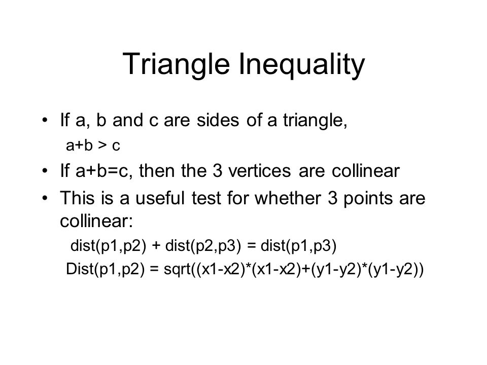 Triangle Inequality If a, b and c are sides of a triangle, a+b > c If a+b=c, then the 3 vertices are collinear This is a useful test for whether 3 poi