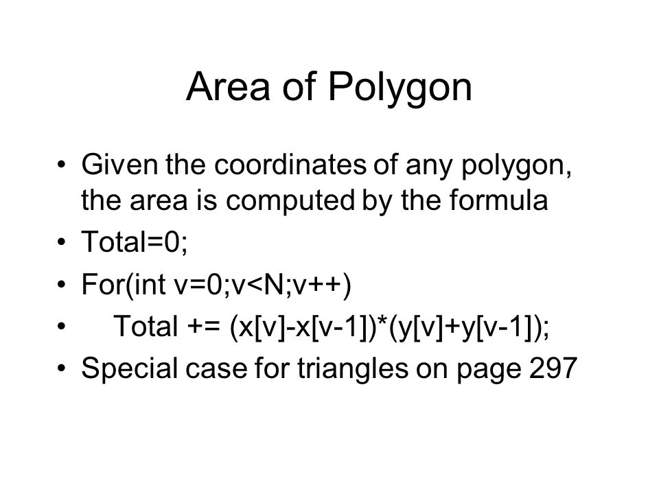 Area of Polygon Given the coordinates of any polygon, the area is computed by the formula Total=0; For(int v=0;v<N;v++) Total += (x[v]-x[v-1])*(y[v]+y