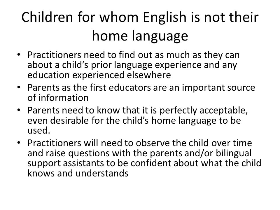 Children for whom English is not their home language Practitioners need to find out as much as they can about a child's prior language experience and