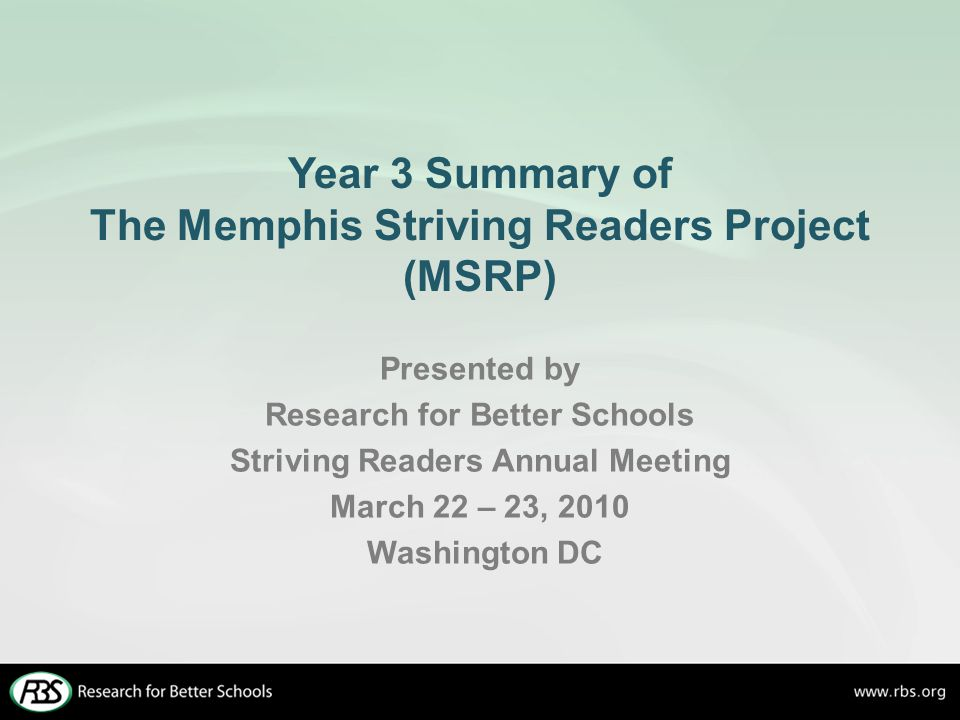 Year 3 Summary of The Memphis Striving Readers Project (MSRP) Presented by Research for Better Schools Striving Readers Annual Meeting March 22 – 23, 2010 Washington DC