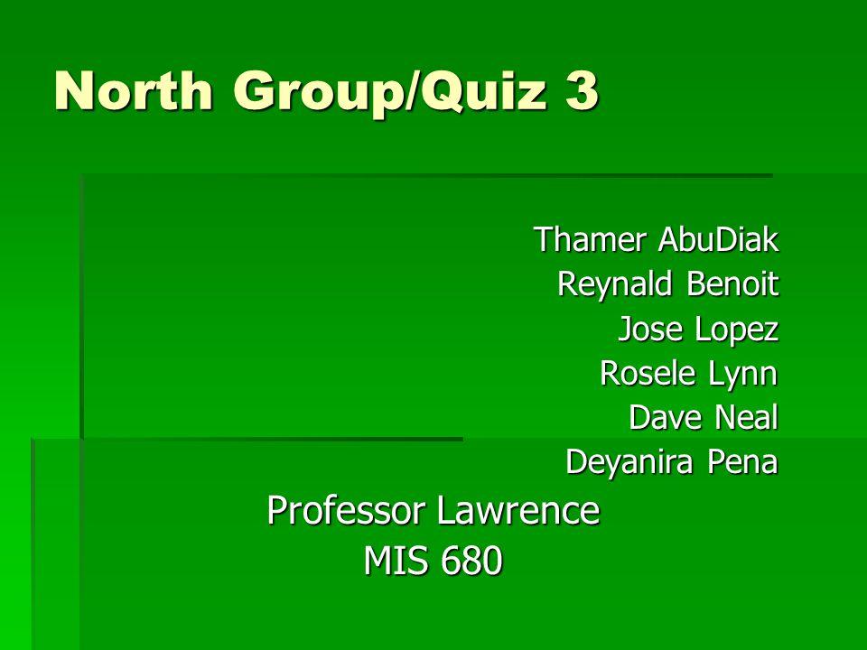 North Group/Quiz 3 Thamer AbuDiak Thamer AbuDiak Reynald Benoit Jose Lopez Rosele Lynn Dave Neal Deyanira Pena Professor Lawrence MIS 680
