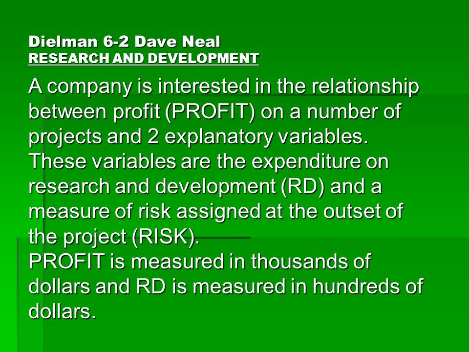 Dielman 6-2 Dave Neal RESEARCH AND DEVELOPMENT A company is interested in the relationship between profit (PROFIT) on a number of projects and 2 explanatory variables.