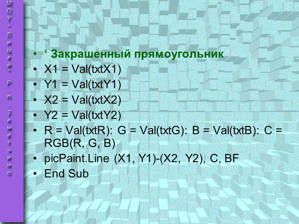 ' Закрашенный прямоугольник X1 = Val(txtX1) Y1 = Val(txtY1) X2 = Val(txtX2) Y2 = Val(txtY2) R = Val(txtR): G = Val(txtG): B = Val(txtB): C = RGB(R, G,