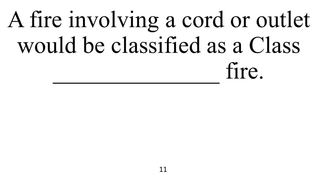 A fire involving a cord or outlet would be classified as a Class ______________ fire. 11