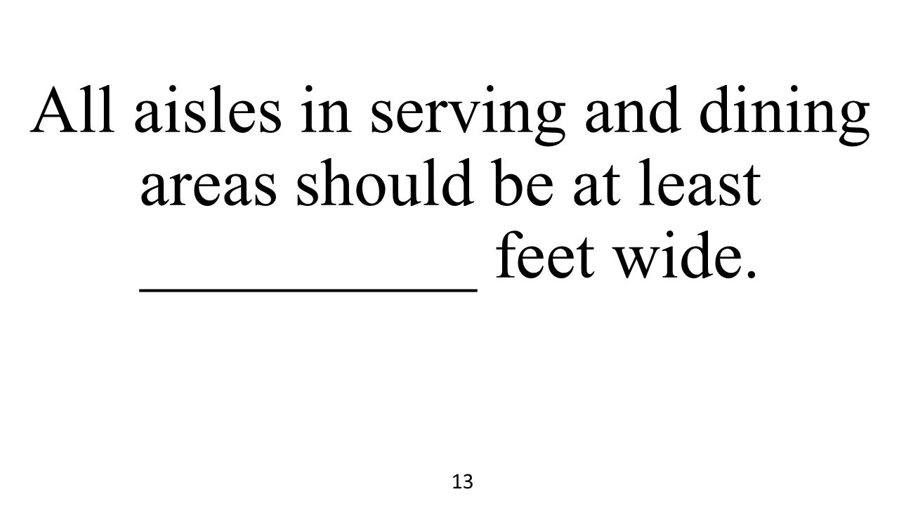 All aisles in serving and dining areas should be at least __________ feet wide. 13