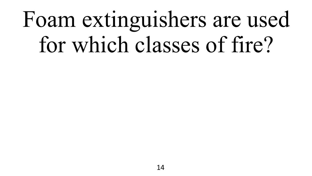 Foam extinguishers are used for which classes of fire? 14