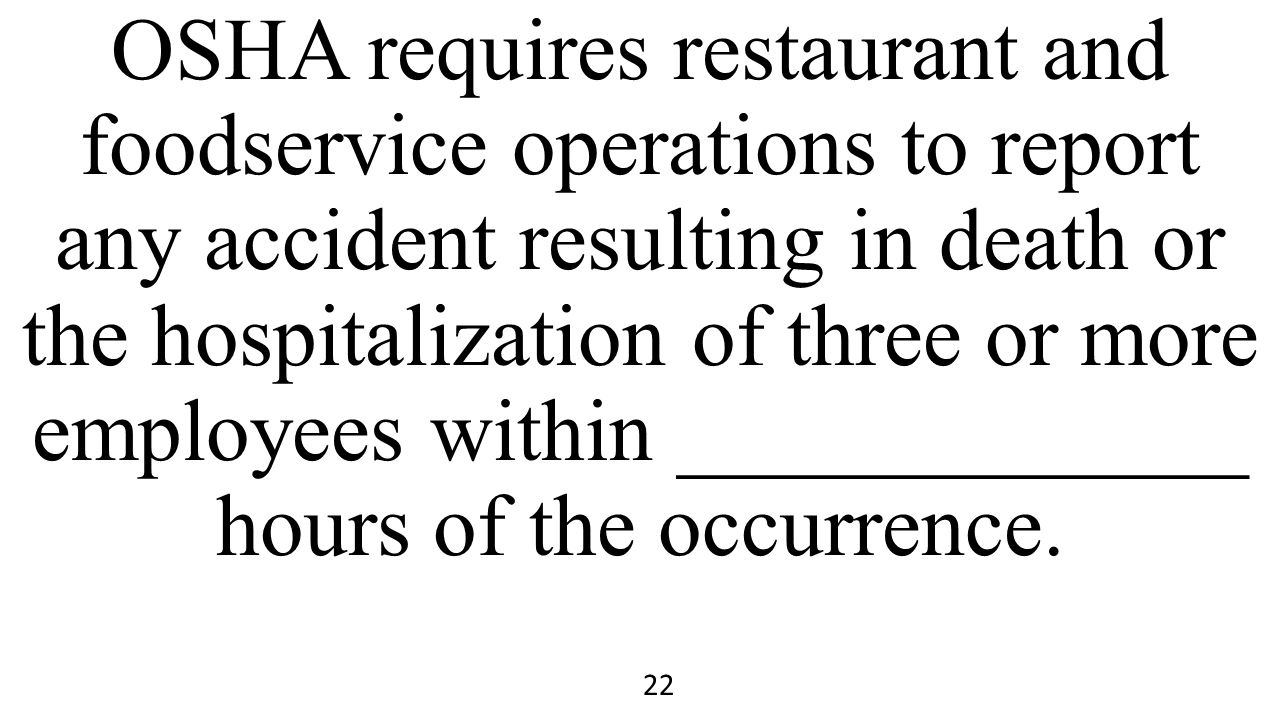 OSHA requires restaurant and foodservice operations to report any accident resulting in death or the hospitalization of three or more employees within