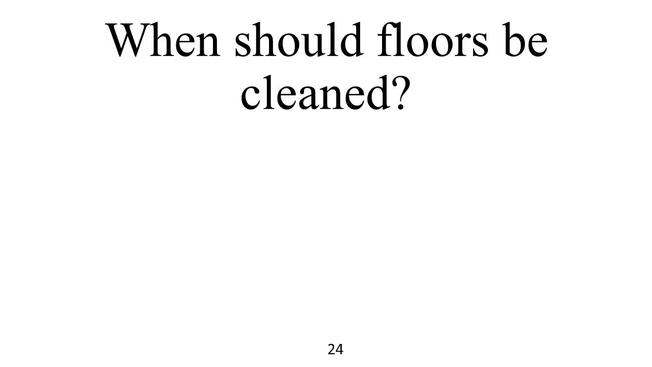 When should floors be cleaned? 24