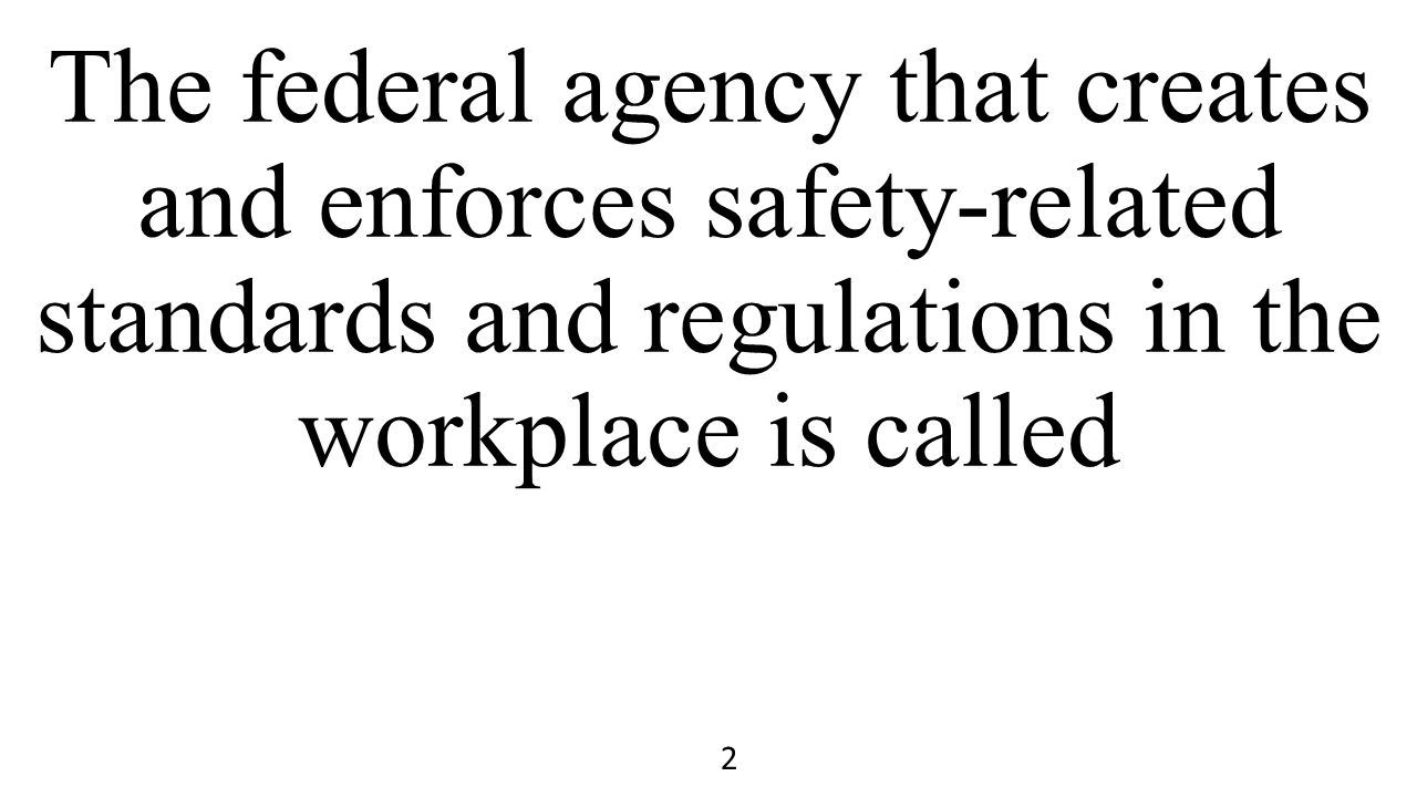 The federal agency that creates and enforces safety-related standards and regulations in the workplace is called 2