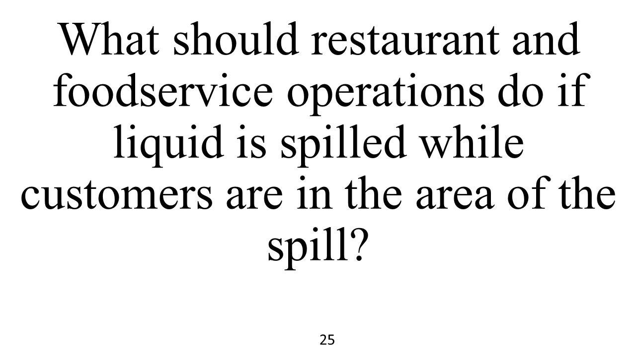 What should restaurant and foodservice operations do if liquid is spilled while customers are in the area of the spill? 25