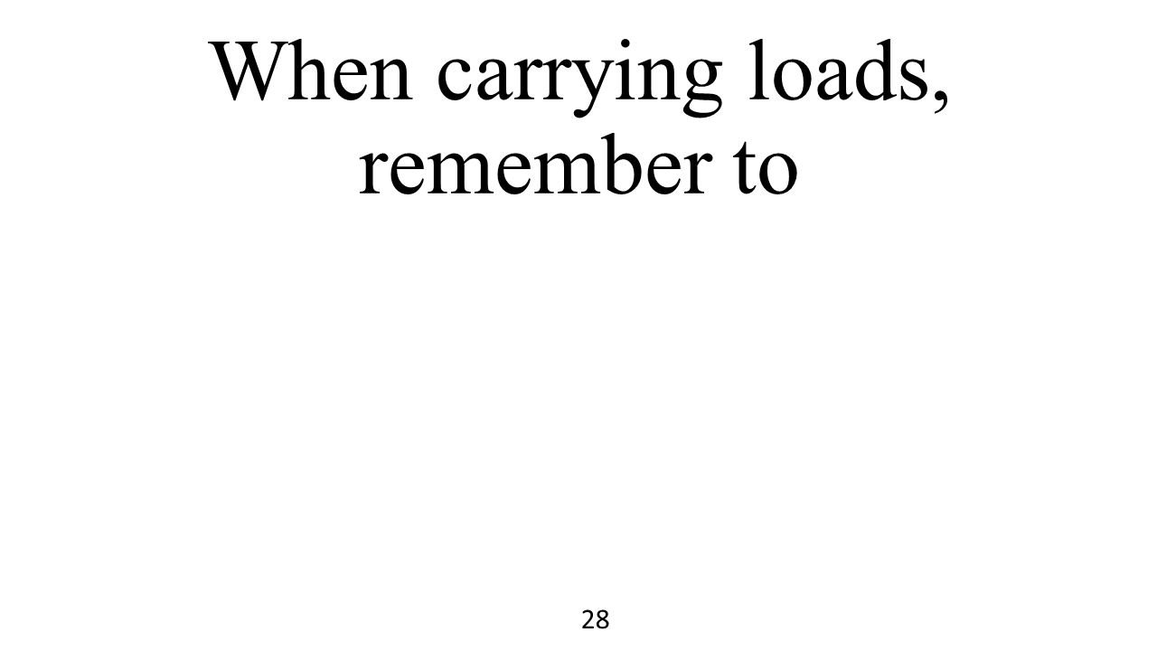When carrying loads, remember to 28
