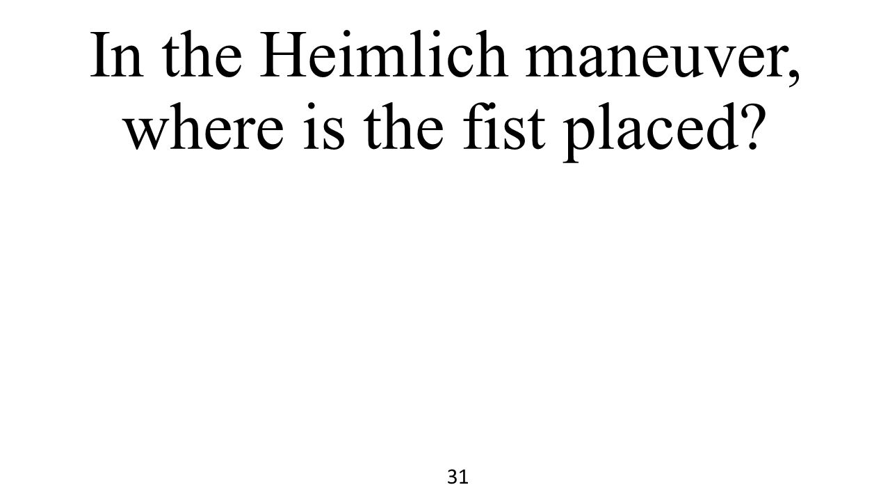 In the Heimlich maneuver, where is the fist placed? 31