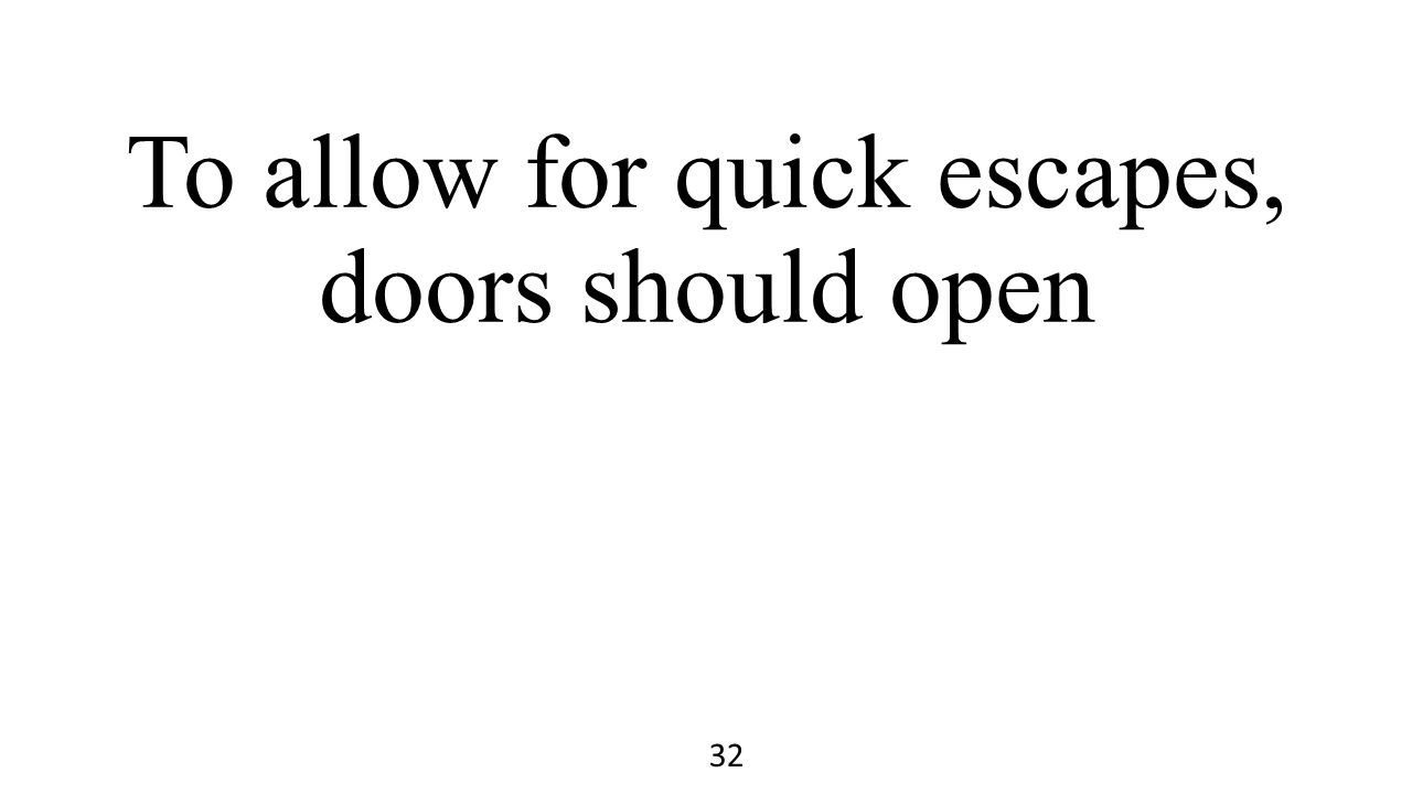 To allow for quick escapes, doors should open 32