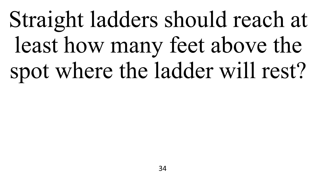 Straight ladders should reach at least how many feet above the spot where the ladder will rest? 34