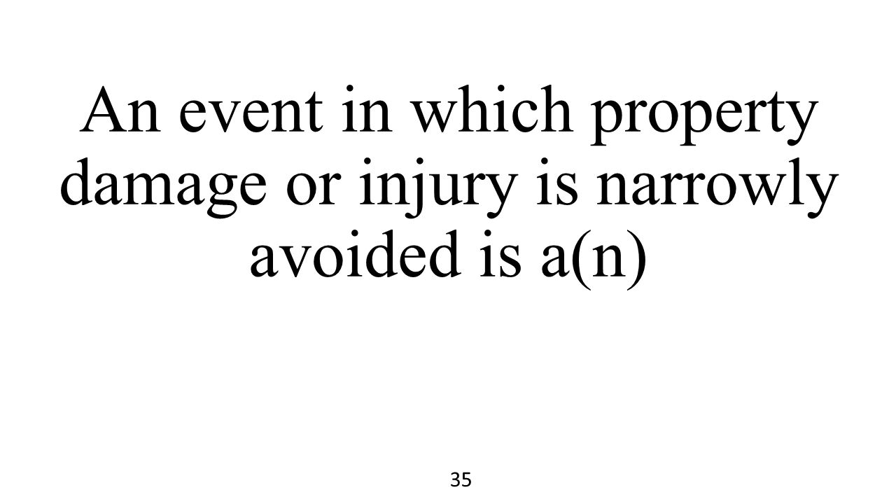 An event in which property damage or injury is narrowly avoided is a(n) 35
