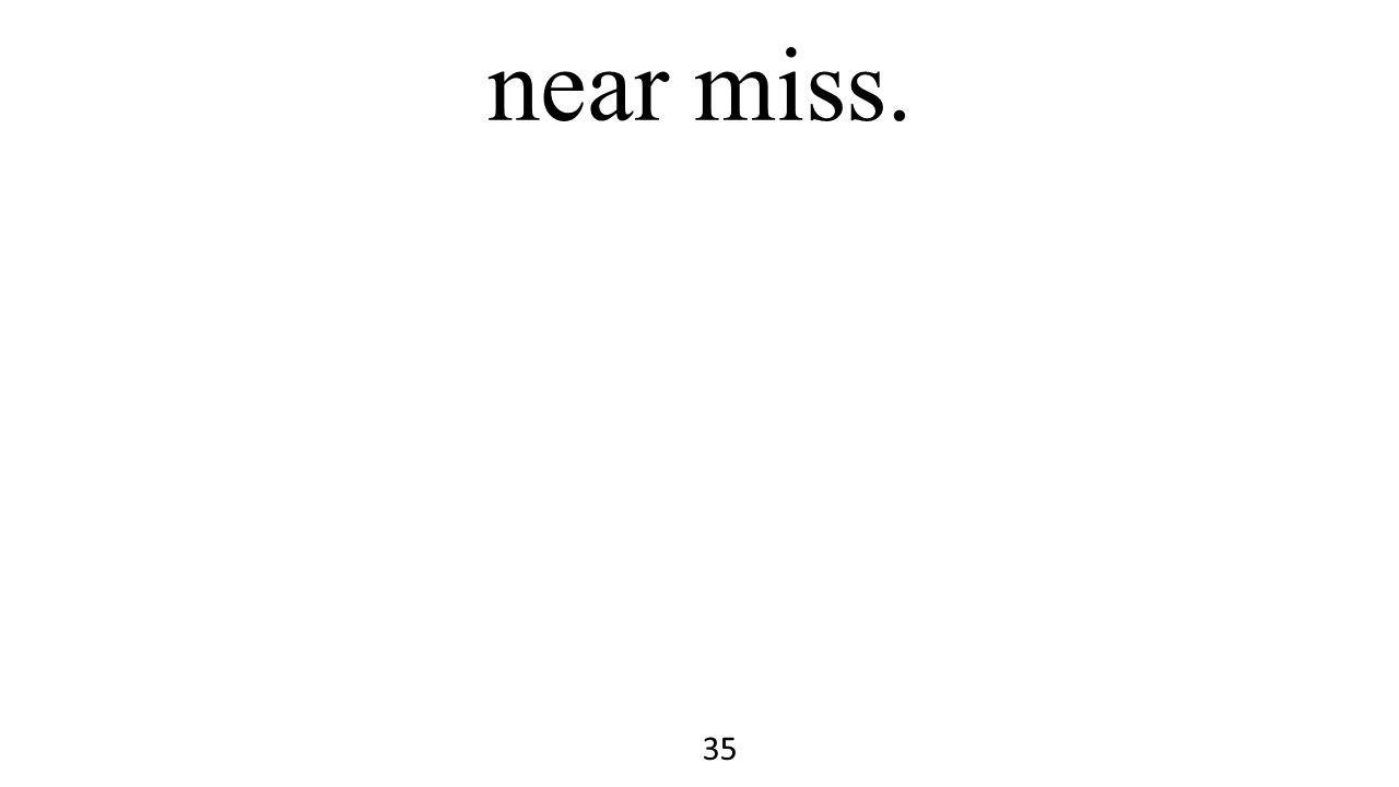 near miss. 35