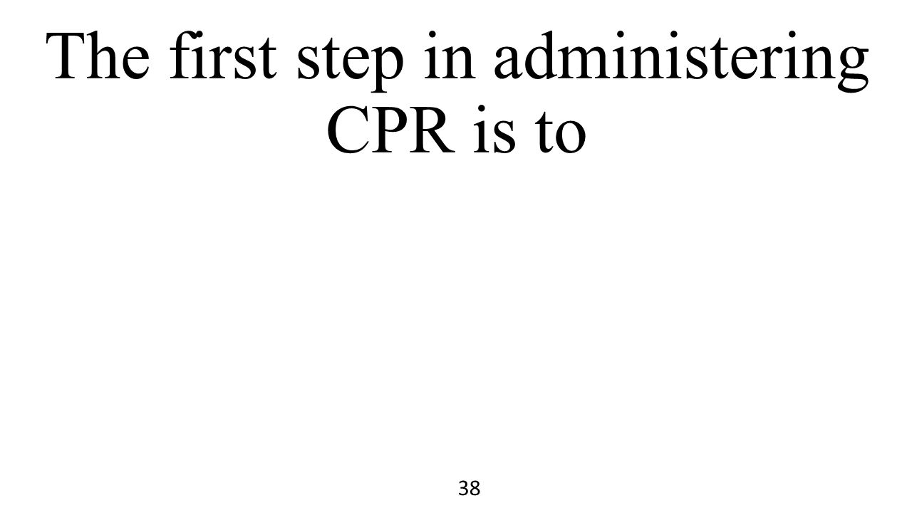 The first step in administering CPR is to 38