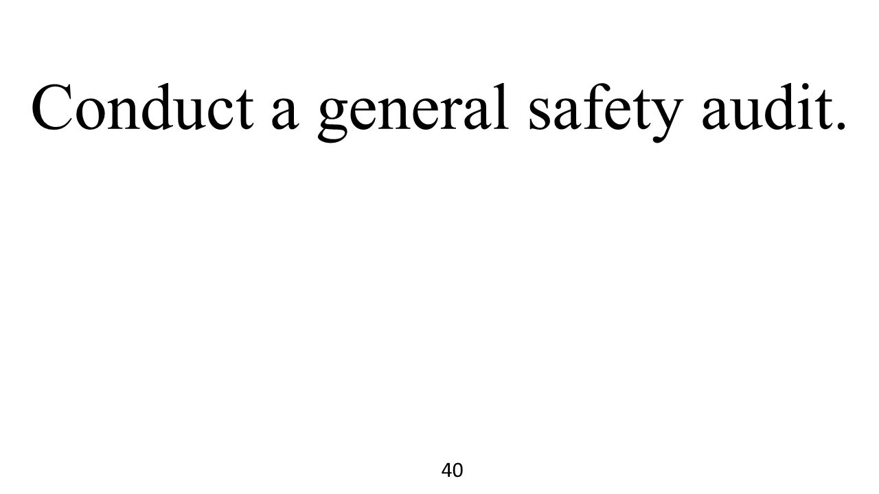 Conduct a general safety audit. 40