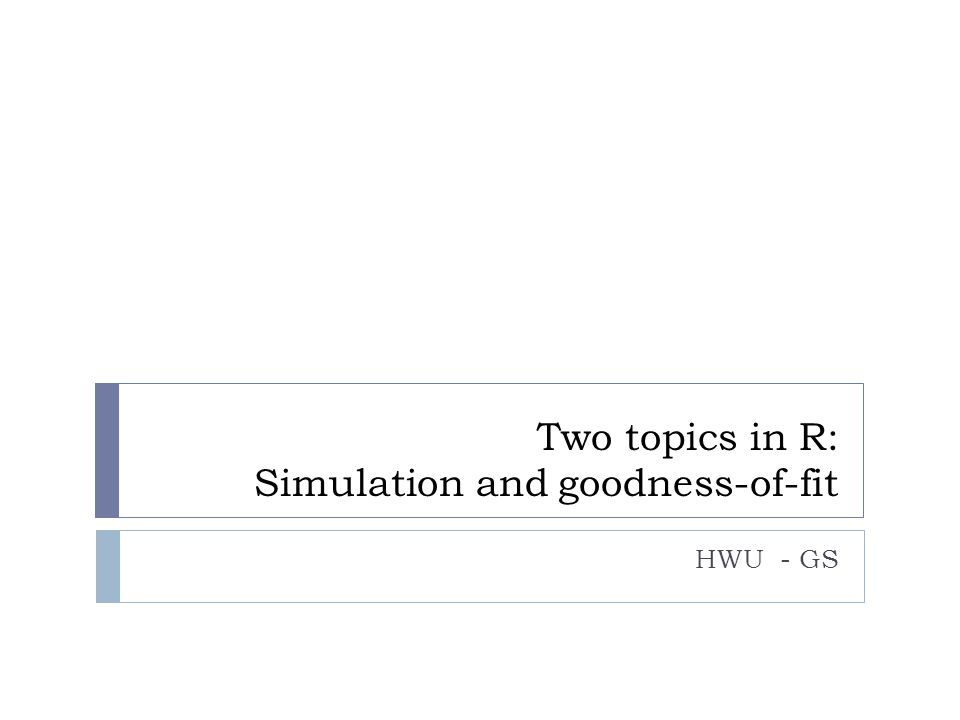 Two topics in R: Simulation and goodness-of-fit HWU - GS