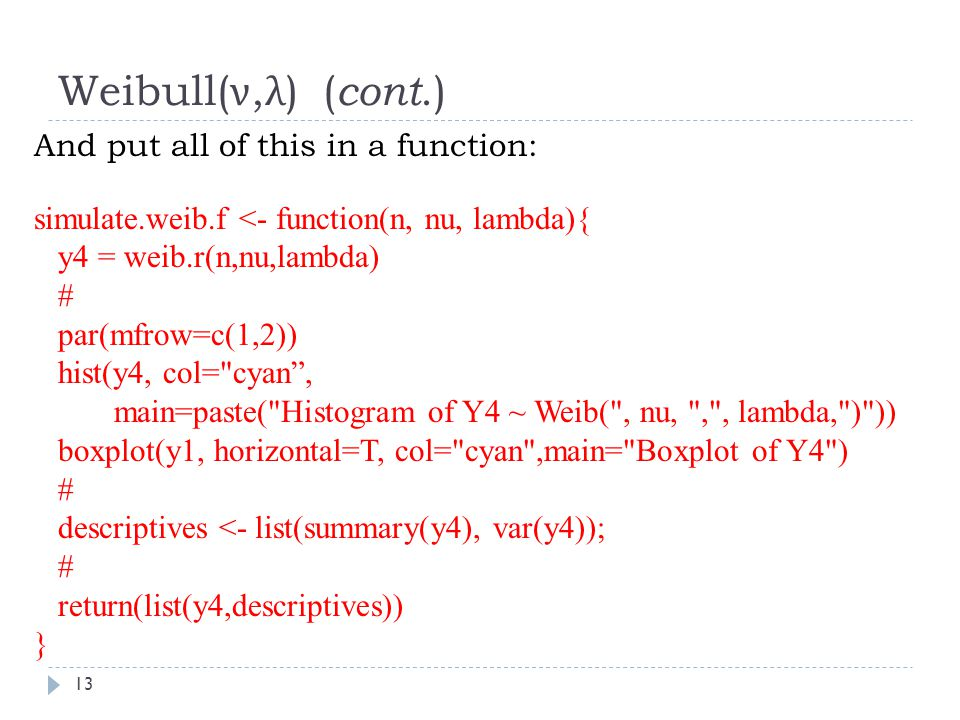 Weibull( ν, λ ) ( cont.) And put all of this in a function: simulate.weib.f <- function(n, nu, lambda){ y4 = weib.r(n,nu,lambda) # par(mfrow=c(1,2)) hist(y4, col= cyan , main=paste( Histogram of Y4 ~ Weib( , nu, , , lambda, ) )) boxplot(y1, horizontal=T, col= cyan ,main= Boxplot of Y4 ) # descriptives <- list(summary(y4), var(y4)); # return(list(y4,descriptives)) } 13